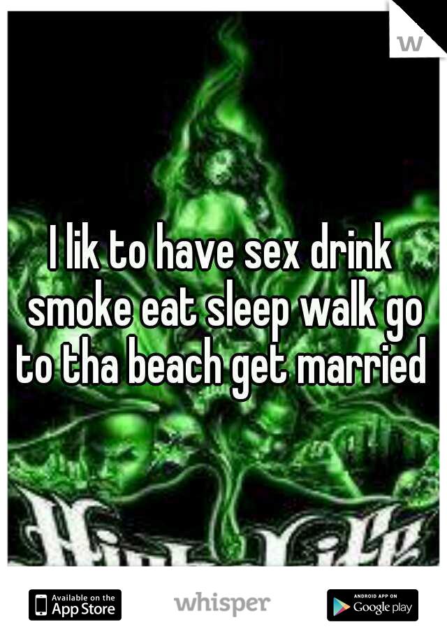 I lik to have sex drink smoke eat sleep walk go to tha beach get married
