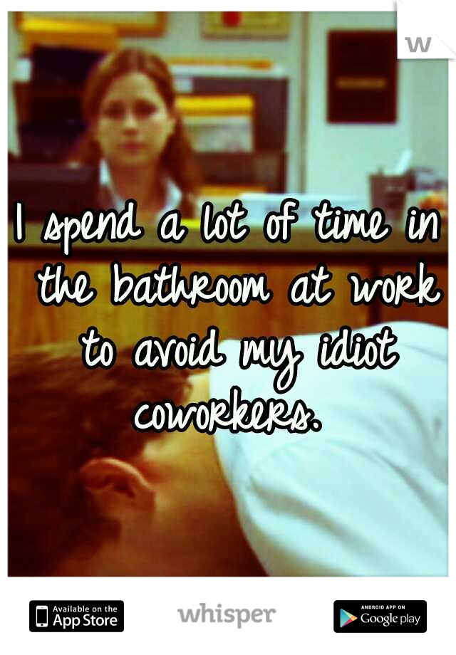 I spend a lot of time in the bathroom at work to avoid my idiot coworkers.