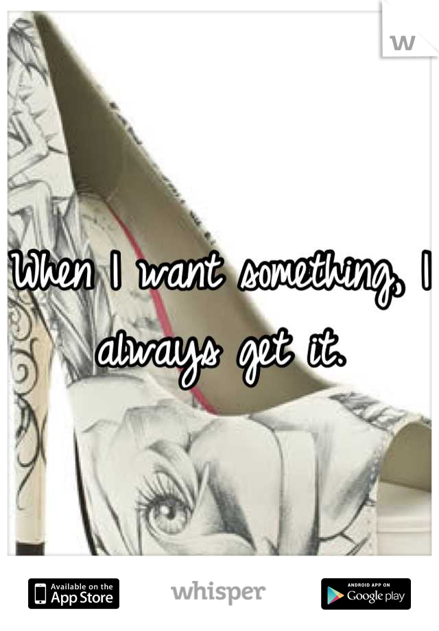 When I want something, I always get it.