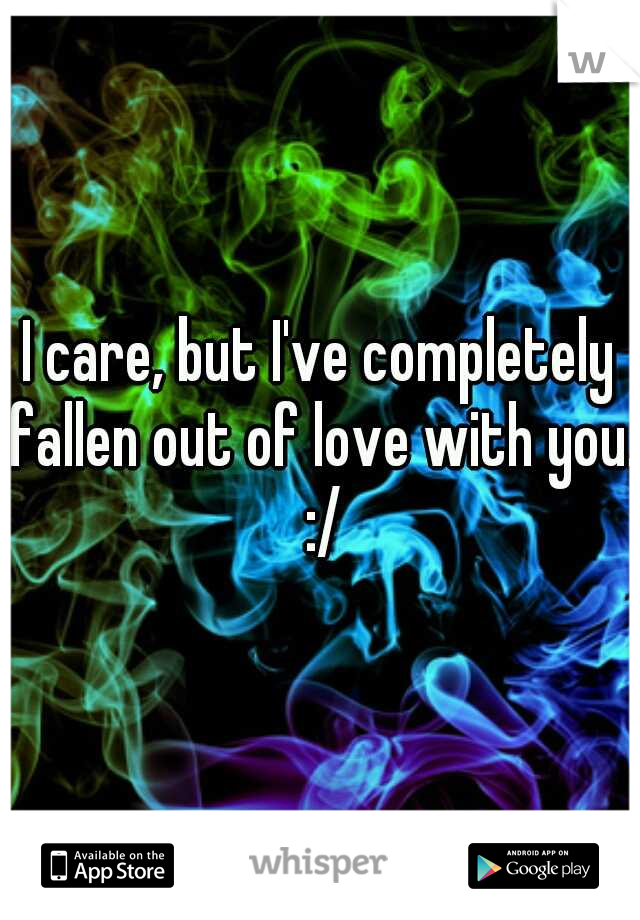 I care, but I've completely fallen out of love with you. :/