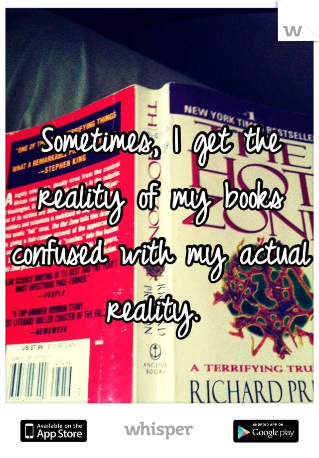 Sometimes, I get the reality of my books confused with my actual reality.