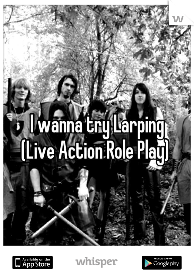 I wanna try Larping                                 (Live Action Role Play)