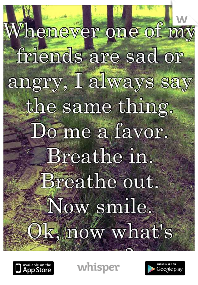 Whenever one of my friends are sad or angry, I always say the same thing. Do me a favor.   Breathe in.  Breathe out.  Now smile.  Ok, now what's wrong?