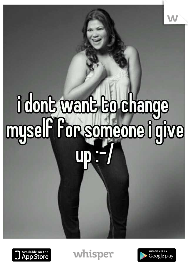i dont want to change myself for someone i give up :-/