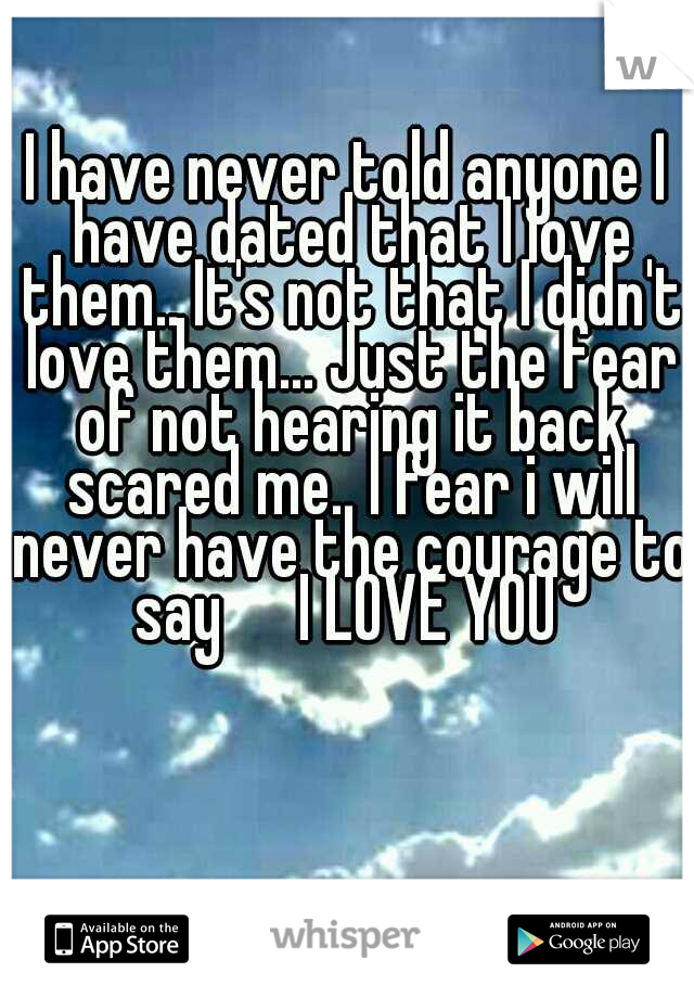 I have never told anyone I have dated that I love them.. It's not that I didn't love them... Just the fear of not hearing it back scared me.. I fear i will never have the courage to say    I LOVE YOU