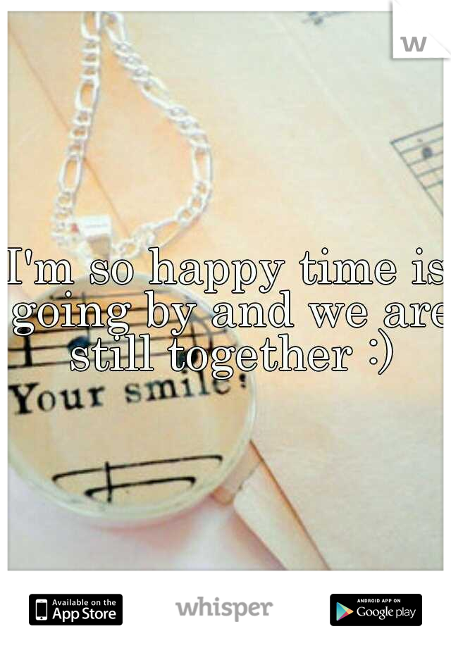 I'm so happy time is going by and we are still together :)