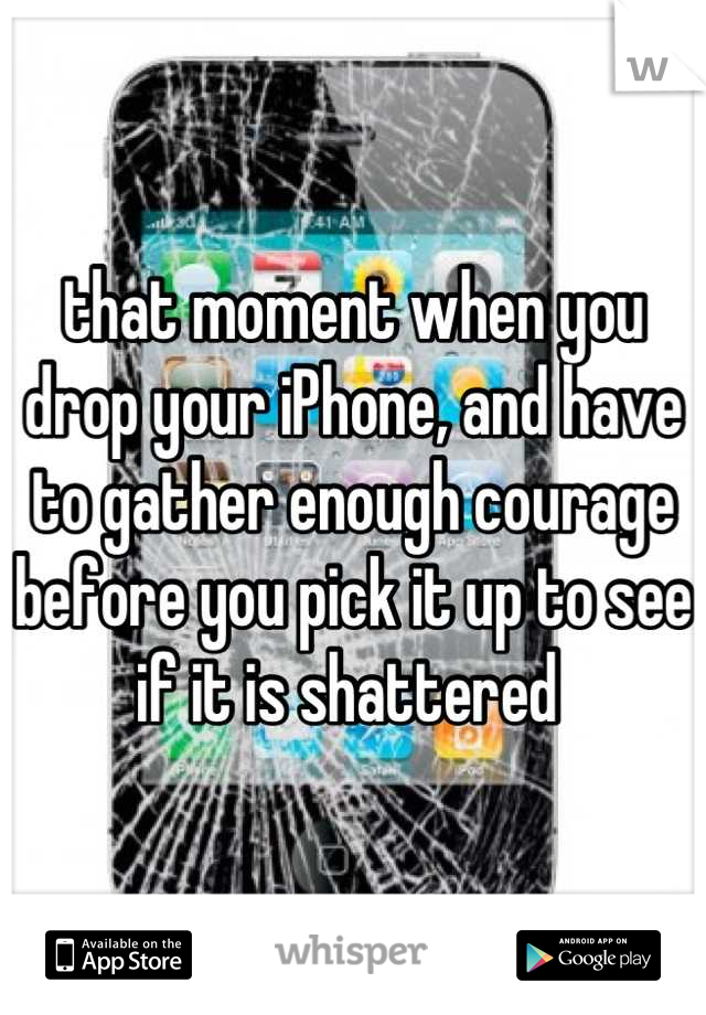 that moment when you drop your iPhone, and have to gather enough courage before you pick it up to see if it is shattered