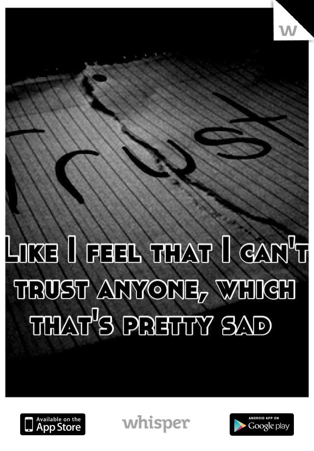 Like I feel that I can't trust anyone, which that's pretty sad