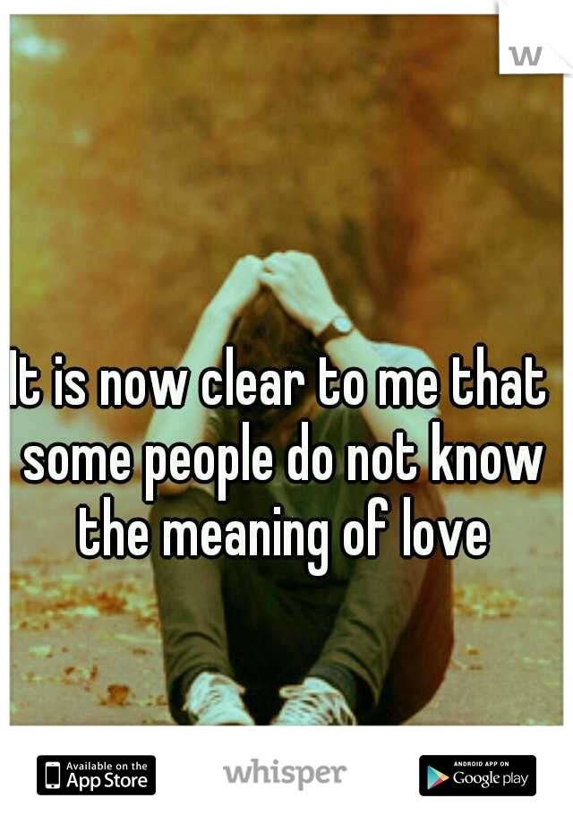 It is now clear to me that some people do not know the meaning of love