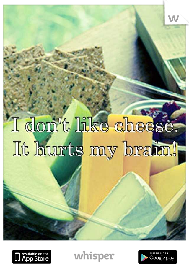 I don't like cheese. It hurts my brain!