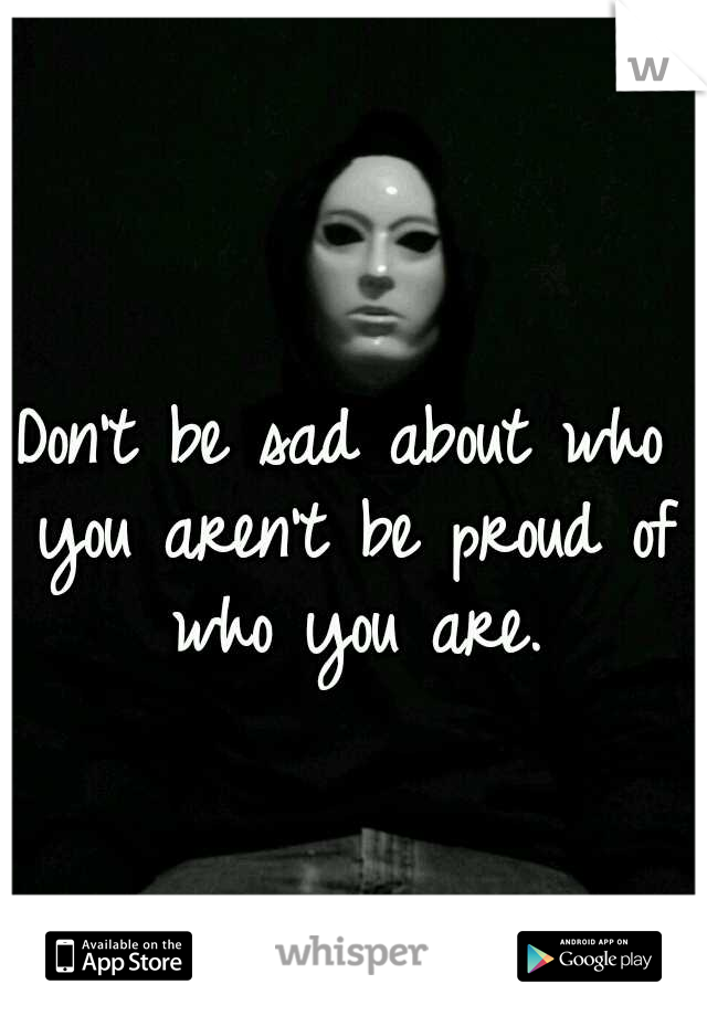 Don't be sad about who you aren't be proud of who you are.