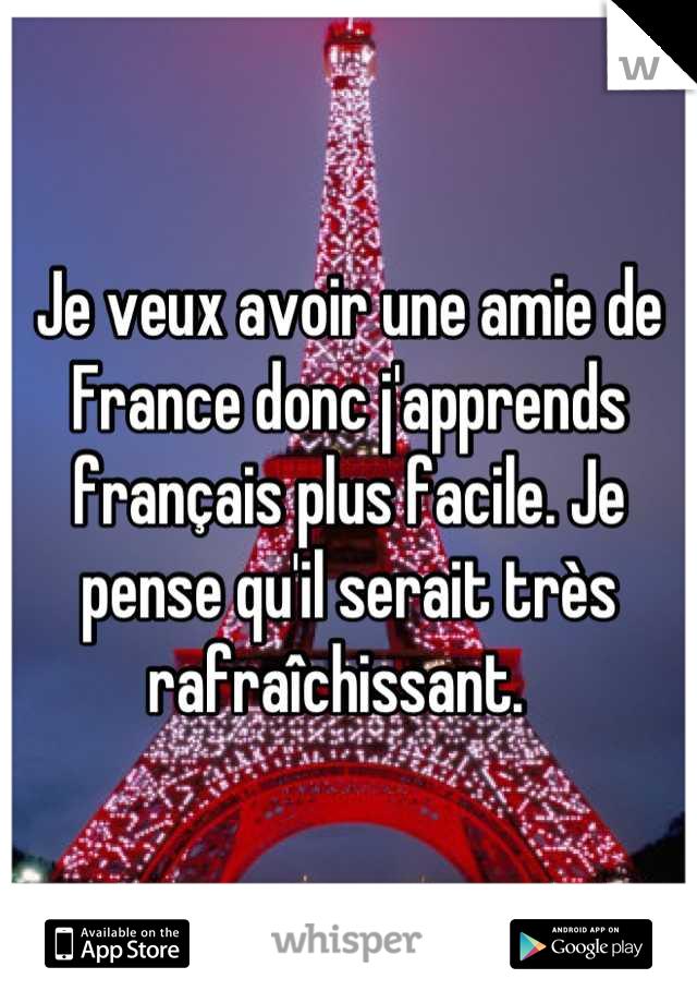 Je veux avoir une amie de France donc j'apprends français plus facile. Je pense qu'il serait très rafraîchissant.