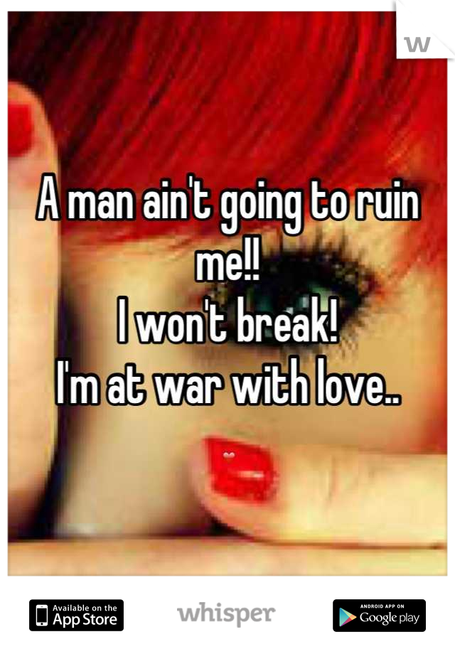 A man ain't going to ruin me!!  I won't break! I'm at war with love.. ❤