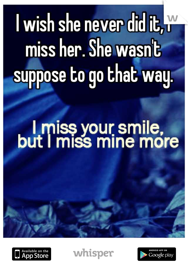 I wish she never did it, I miss her. She wasn't suppose to go that way.