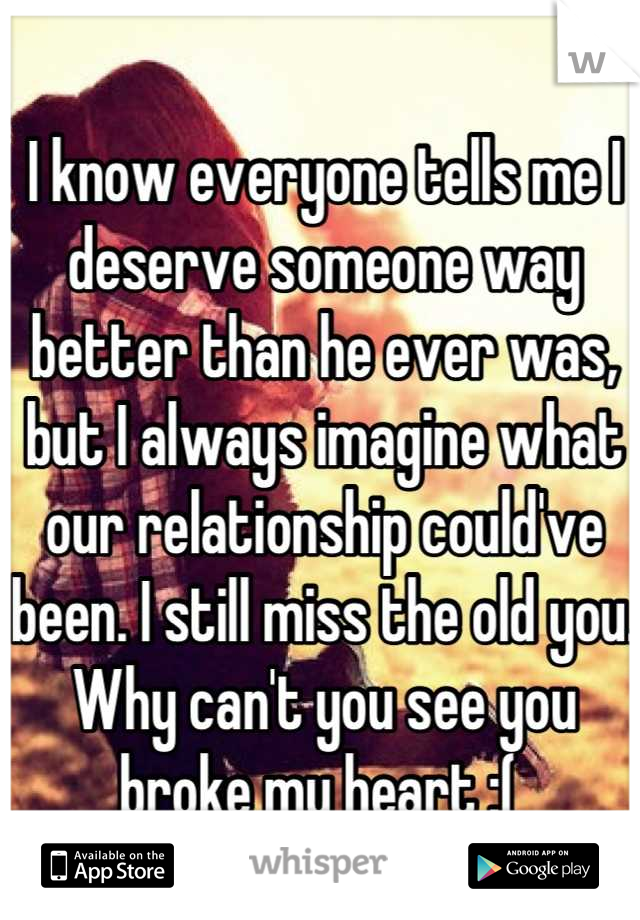 I know everyone tells me I deserve someone way better than he ever was, but I always imagine what our relationship could've been. I still miss the old you. Why can't you see you broke my heart :(