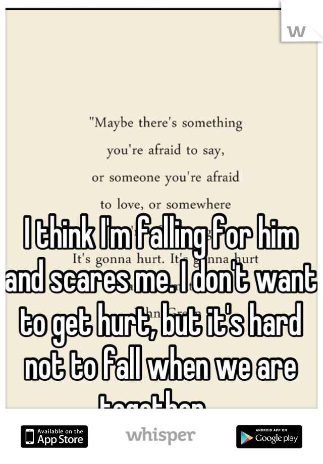 I think I'm falling for him and scares me. I don't want to get hurt, but it's hard not to fall when we are together .