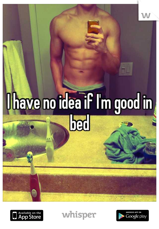 I have no idea if I'm good in bed