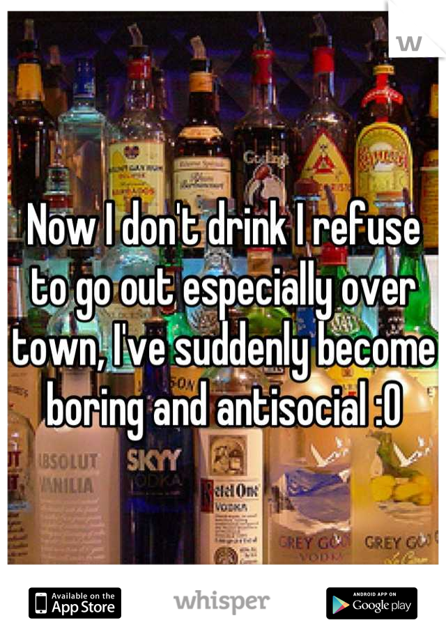 Now I don't drink I refuse to go out especially over town, I've suddenly become boring and antisocial :O
