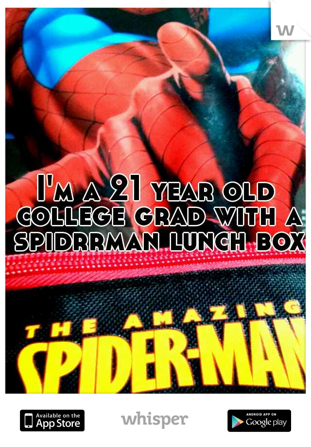 I'm a 21 year old college grad with a spidrrman lunch box