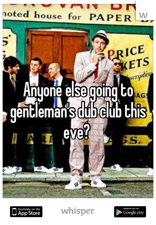 Anyone else going to gentleman's dub club this eve?