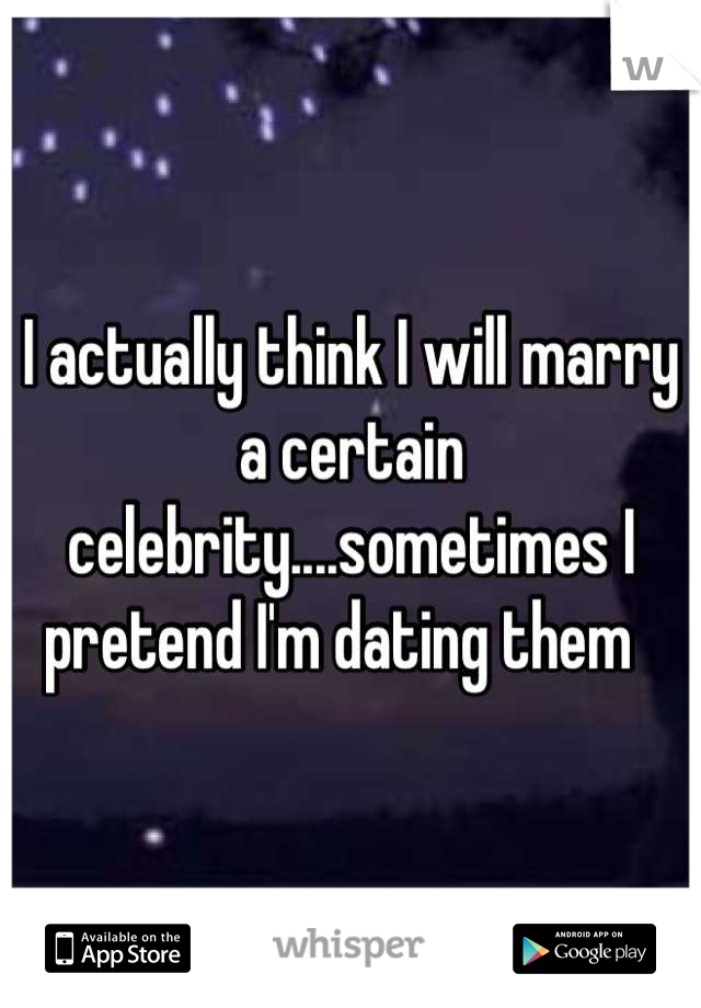 I actually think I will marry a certain celebrity....sometimes I pretend I'm dating them
