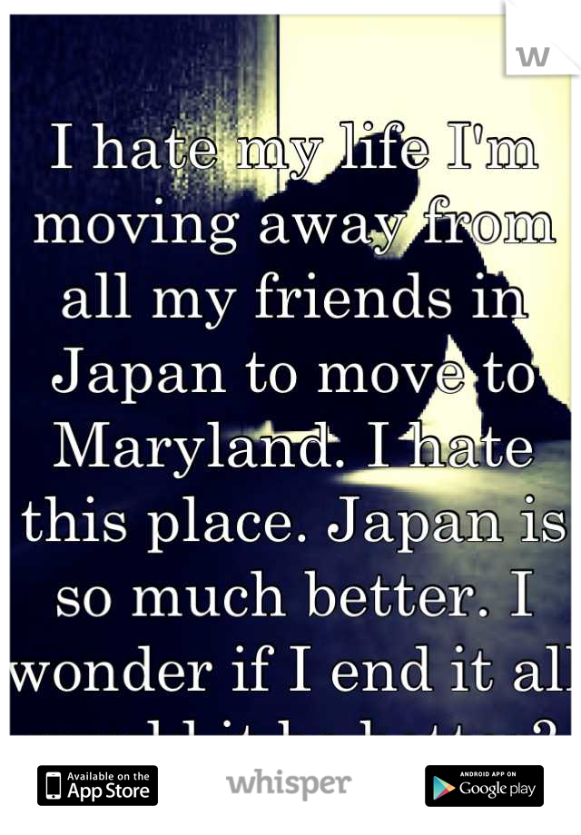 I hate my life I'm moving away from all my friends in Japan to move to Maryland. I hate this place. Japan is so much better. I wonder if I end it all would it be better?