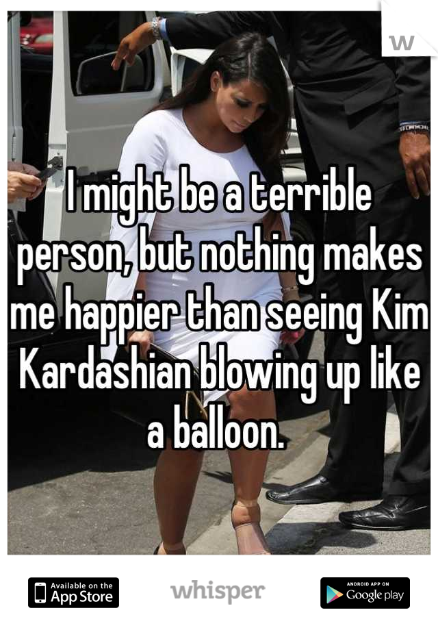 I might be a terrible person, but nothing makes me happier than seeing Kim Kardashian blowing up like a balloon.