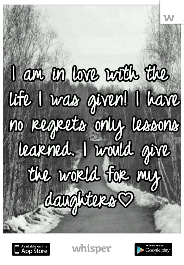 I am in love with the life I was given! I have no regrets only lessons learned. I would give the world for my daughters♡