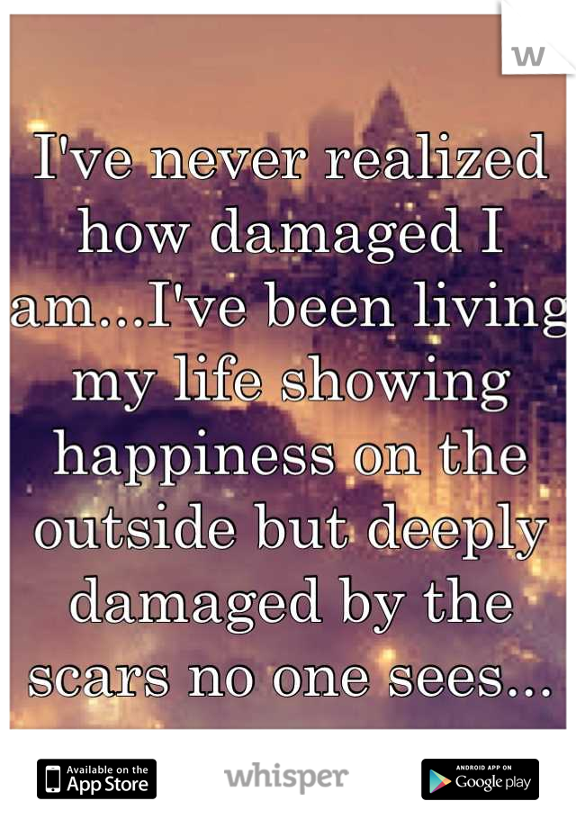 I've never realized how damaged I am...I've been living my life showing happiness on the outside but deeply damaged by the scars no one sees...