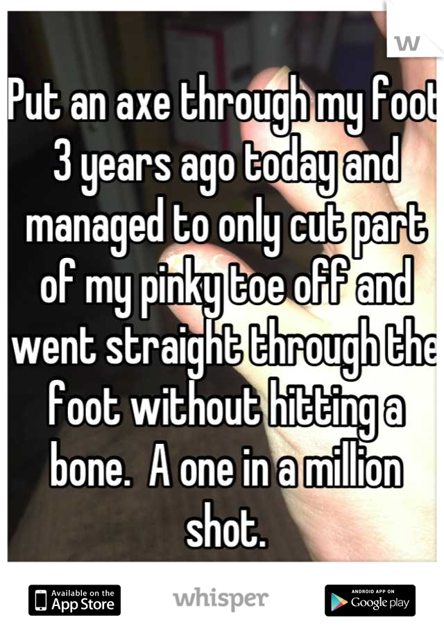 Put an axe through my foot 3 years ago today and managed to only cut part of my pinky toe off and went straight through the foot without hitting a bone.  A one in a million shot.