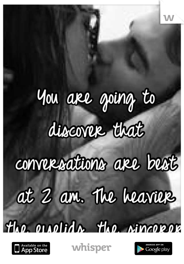 You are going to discover that conversations are best at 2 am. The heavier the eyelids, the sincerer the words.