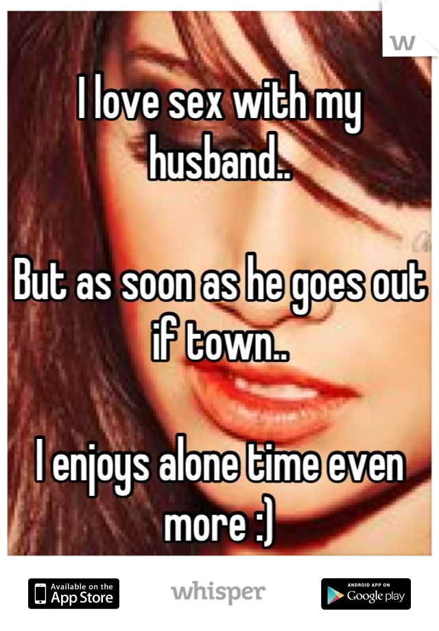 I love sex with my husband..  But as soon as he goes out if town..  I enjoys alone time even more :)