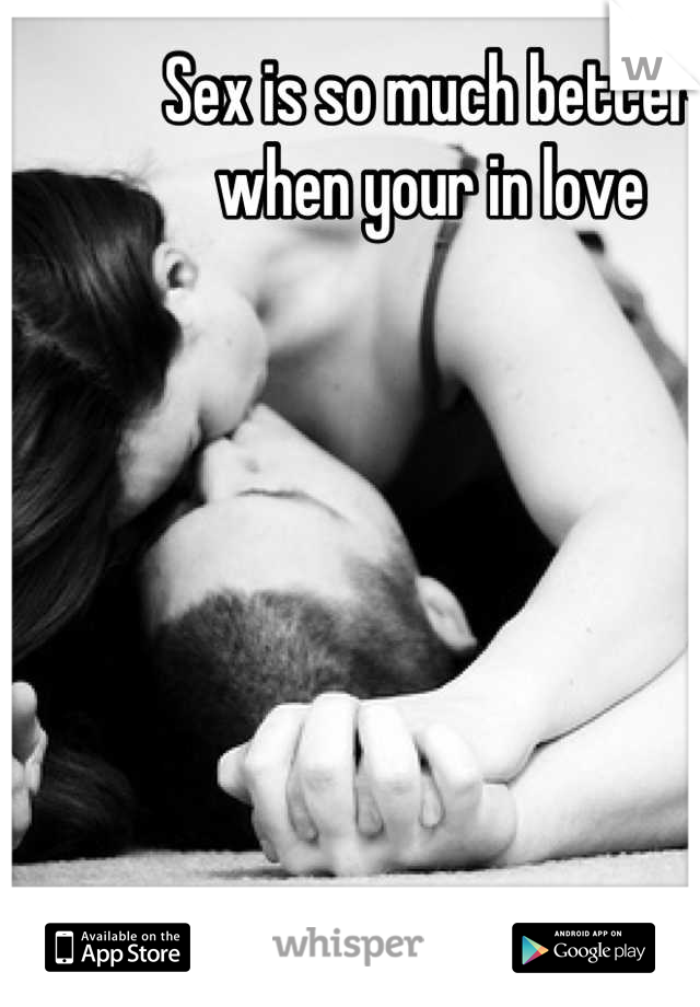 Sex is so much better when your in love