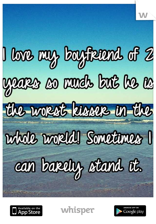 I love my boyfriend of 2 years so much but he is the worst kisser in the whole world! Sometimes I can barely stand it.