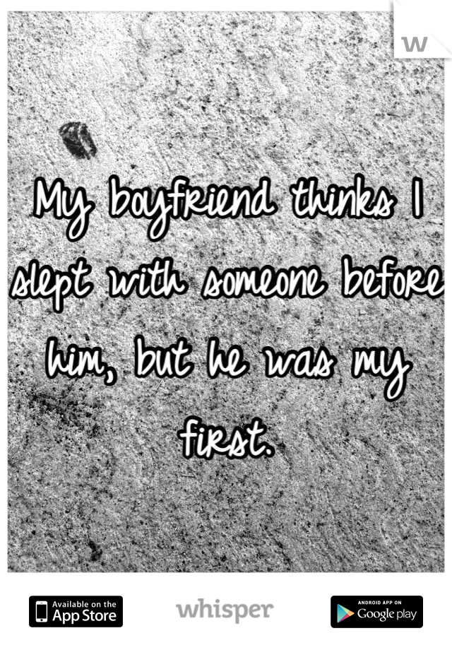 My boyfriend thinks I slept with someone before him, but he was my first.