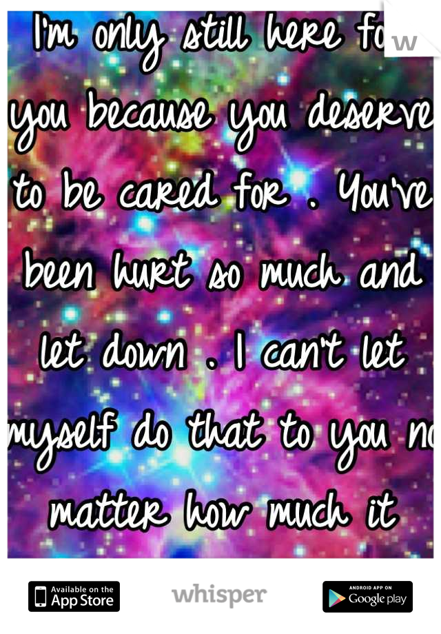 I'm only still here for you because you deserve to be cared for . You've been hurt so much and let down . I can't let myself do that to you no matter how much it hurts my feelings