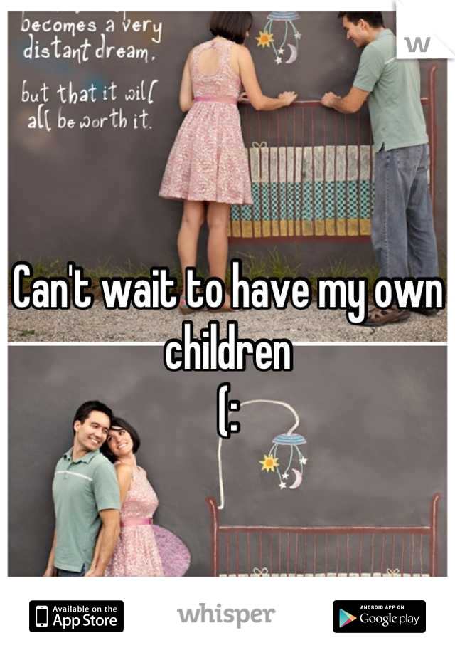 Can't wait to have my own children  (: