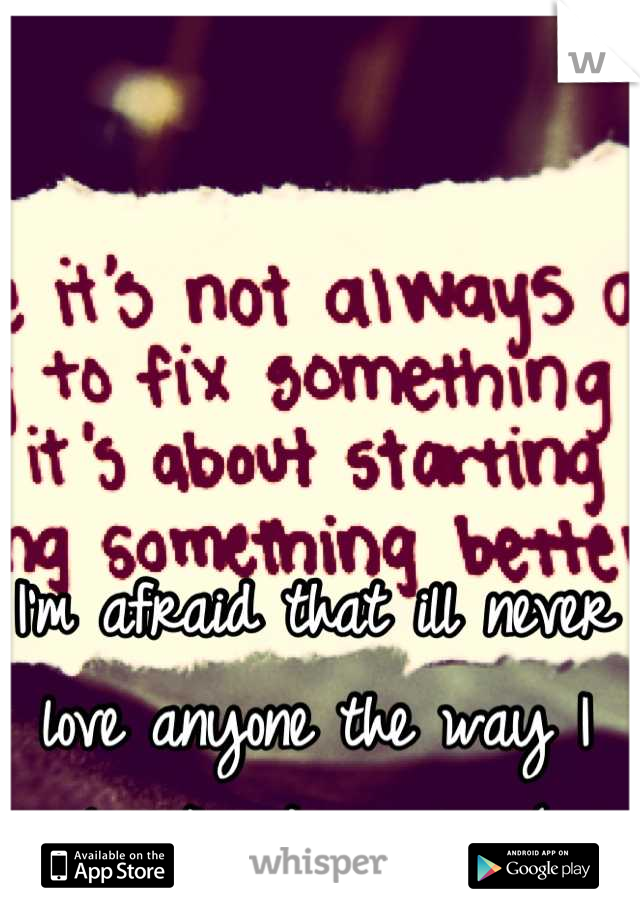 I'm afraid that ill never love anyone the way I love/loved my ex :(