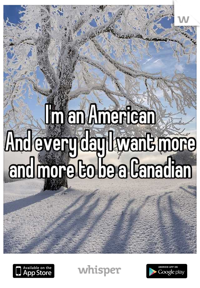 I'm an American And every day I want more and more to be a Canadian