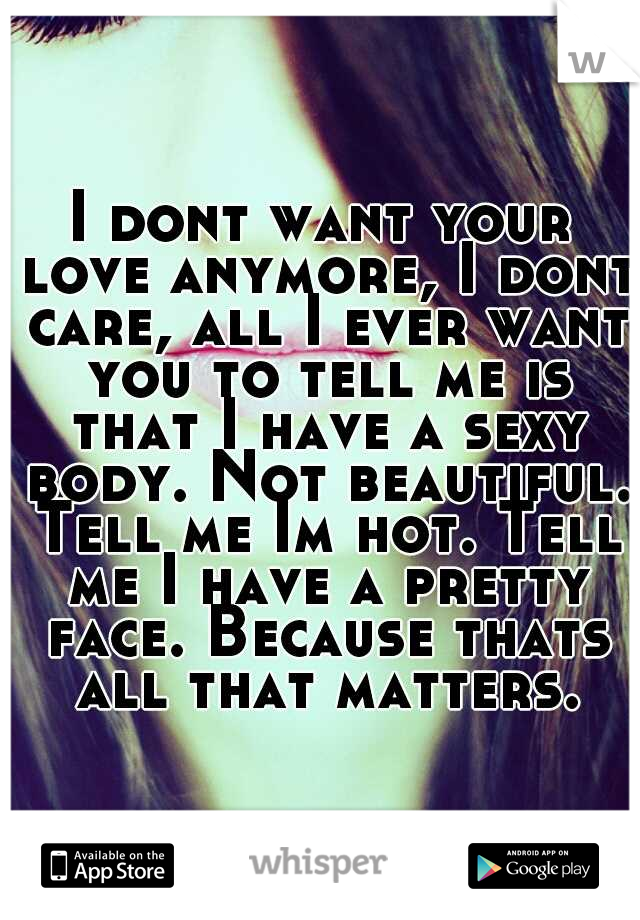 I dont want your love anymore, I dont care, all I ever want you to tell me is that I have a sexy body. Not beautiful. Tell me Im hot. Tell me I have a pretty face. Because thats all that matters.