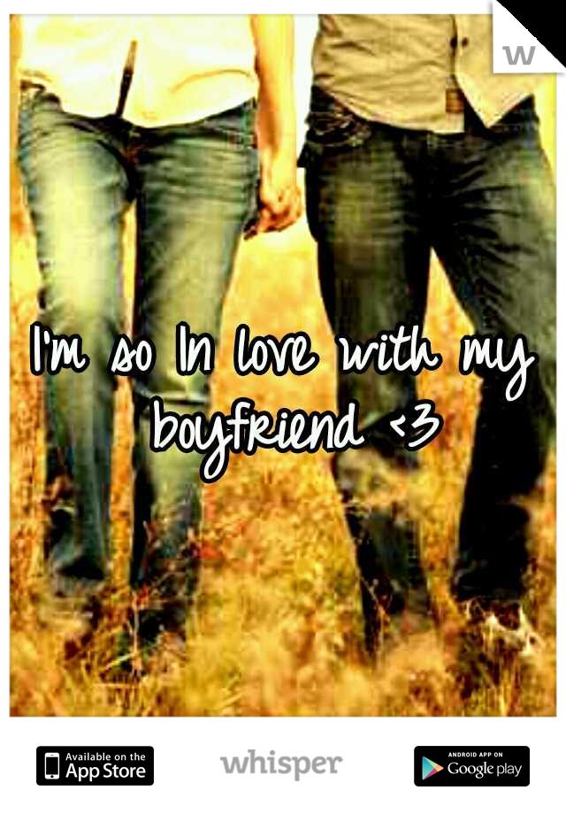 I'm so In love with my boyfriend <3
