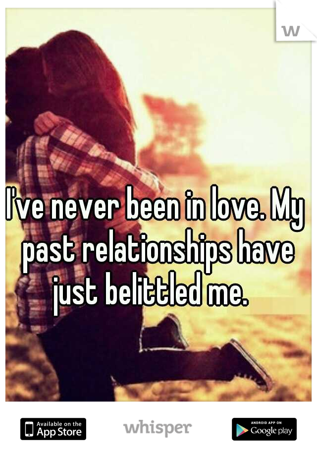 I've never been in love. My past relationships have just belittled me.