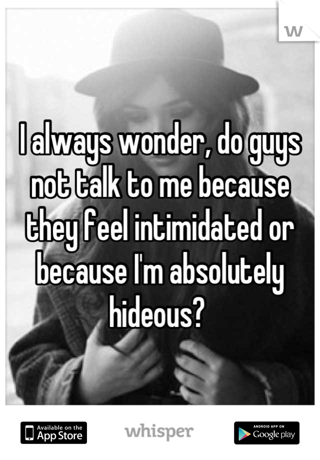 I always wonder, do guys not talk to me because they feel intimidated or because I'm absolutely hideous?