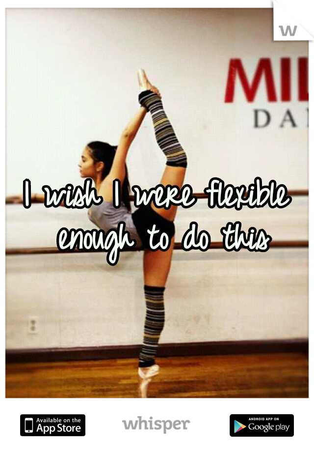 I wish I were flexible enough to do this