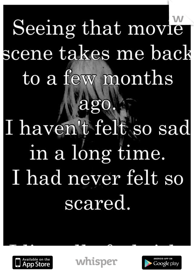 Seeing that movie scene takes me back to a few months ago.  I haven't felt so sad in a long time.  I had never felt so scared.  I literally feel sick.