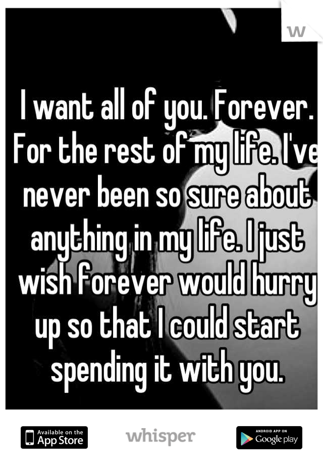 I want all of you. Forever. For the rest of my life. I've never been so sure about anything in my life. I just wish forever would hurry up so that I could start spending it with you.