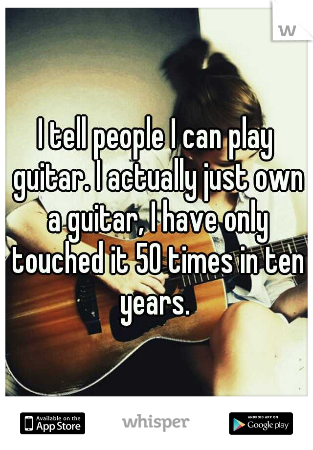 I tell people I can play guitar. I actually just own a guitar, I have only touched it 50 times in ten years.