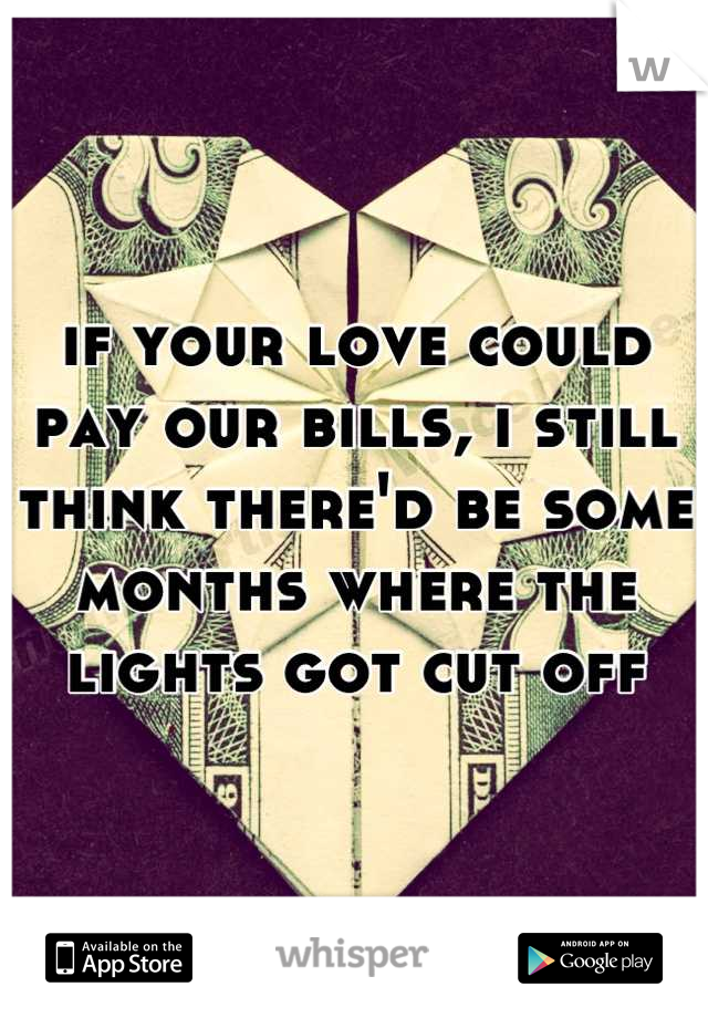 if your love could pay our bills, i still think there'd be some months where the lights got cut off