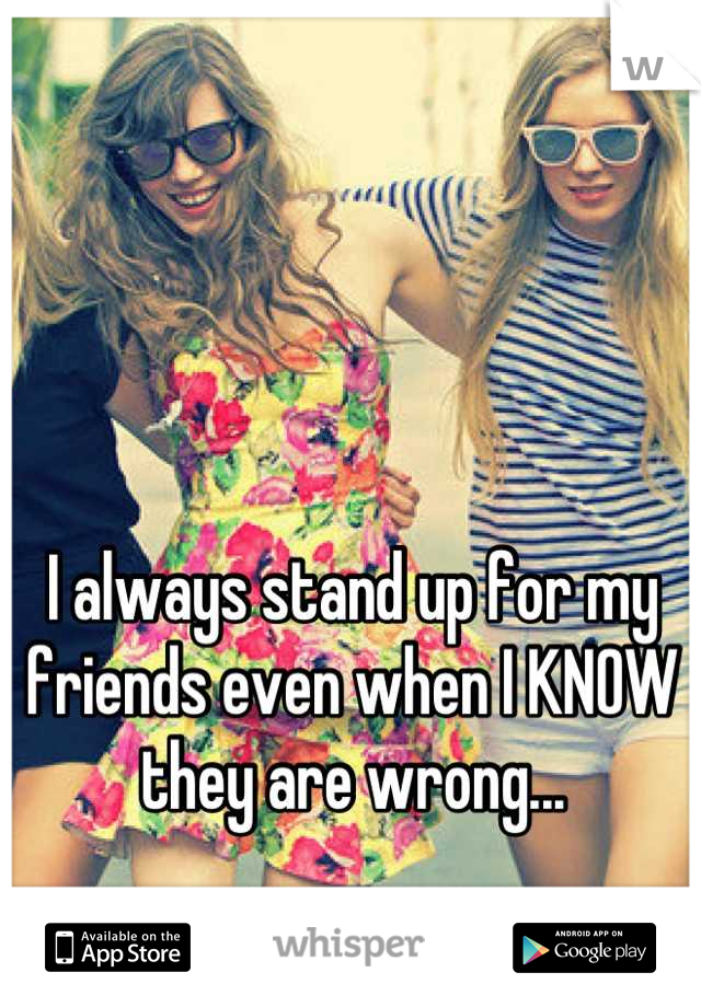 I always stand up for my friends even when I KNOW they are wrong...