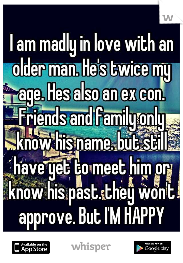 I am madly in love with an older man. He's twice my age. Hes also an ex con. Friends and family only know his name. but still have yet to meet him or know his past. they won't approve. But I'M HAPPY